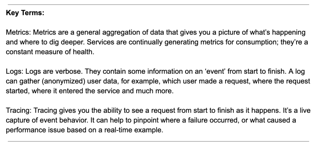 Key Terms: Metrics: Metrics are a general aggregation of data that gives you a picture of what's happening and where to dig deeper. Services are continually generating metrics for consumption; they're a constant measure of health. Logs: Logs are verbose. They contain some information on an 'event' from start to finish. A log can gather (anonymized) user data, for example, which user made a request, where the request started, where it entered the service and much more. Tracing: Tracing gives you the ability to see a request from start to finish as it happens. It's a live capture of event behavior. It can help to pinpoint where a failure occurred, or what caused a performance issue based on a real-time example.