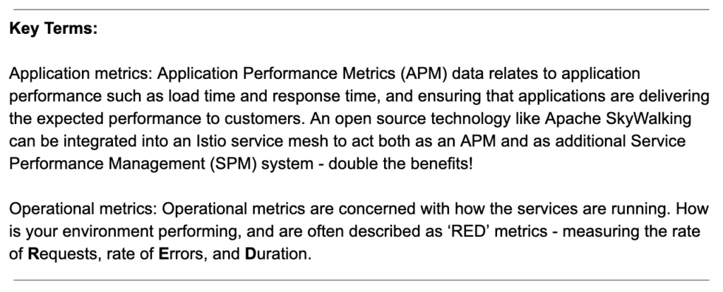 Key Terms: Application metrics: Application Performance Metrics (APM) data relates to application performance such as load time and response time, and ensuring that applications are delivering the expected performance to customers. An open source technology like Apache SkyWalking can be integrated into an Istio service mesh to act both as an APM and as additional Service Performance Management (SPM) system - double the benefits! Operational metrics: Operational metrics are concerned with how the services are running. How is your environment performing, and are often described as 'RED' metrics - measuring the rate of Requests, rate of Errors, and Duration.